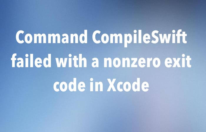 Command CompileSwift Failed with a nonzero exit code in Xcode
